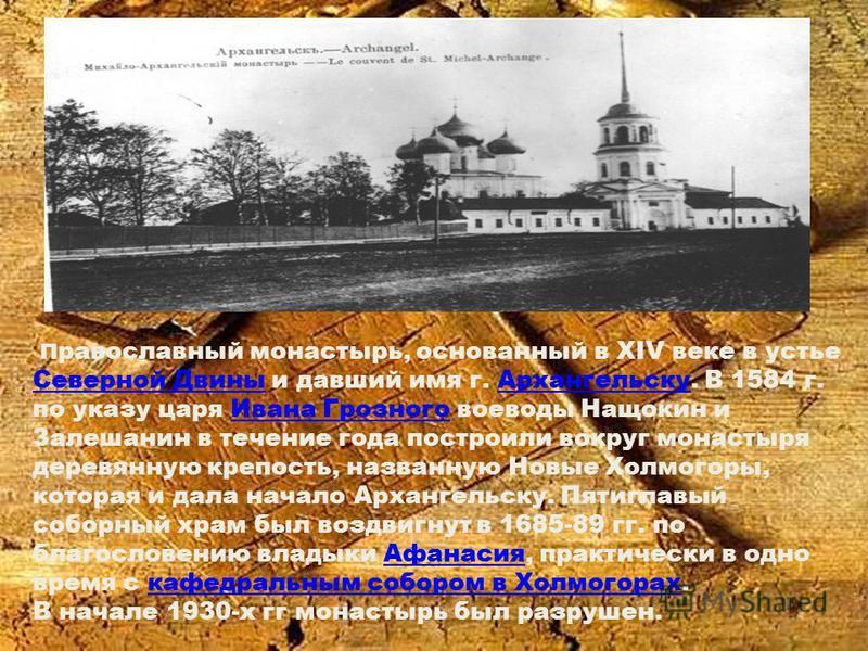 П равославный монастырь, основанный в XIV веке в устье Северной Двины и давший имя г. Архангельску. В 1584 г. по указу царя Ивана Грозного воеводы Нащокин и Залешанин в течение года построили вокруг монастыря деревянную крепость, названную Новые Холм