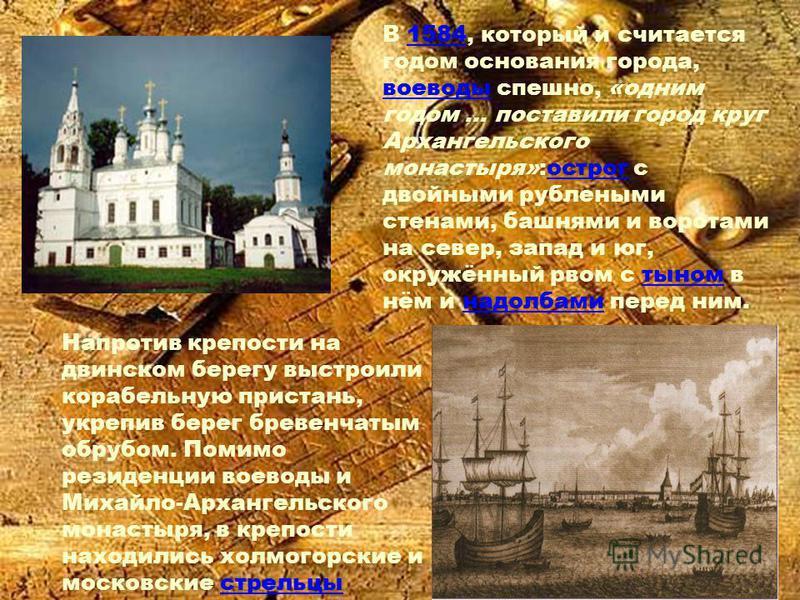В 1584, который и считается годом основания города, воеводы спешно, «одним годом … поставили город круг Архангельского монастыря»:острог с двойными рублеными стенами, башнями и воротами на север, запад и юг, окружённый рвом с тыном в нём и надолбами