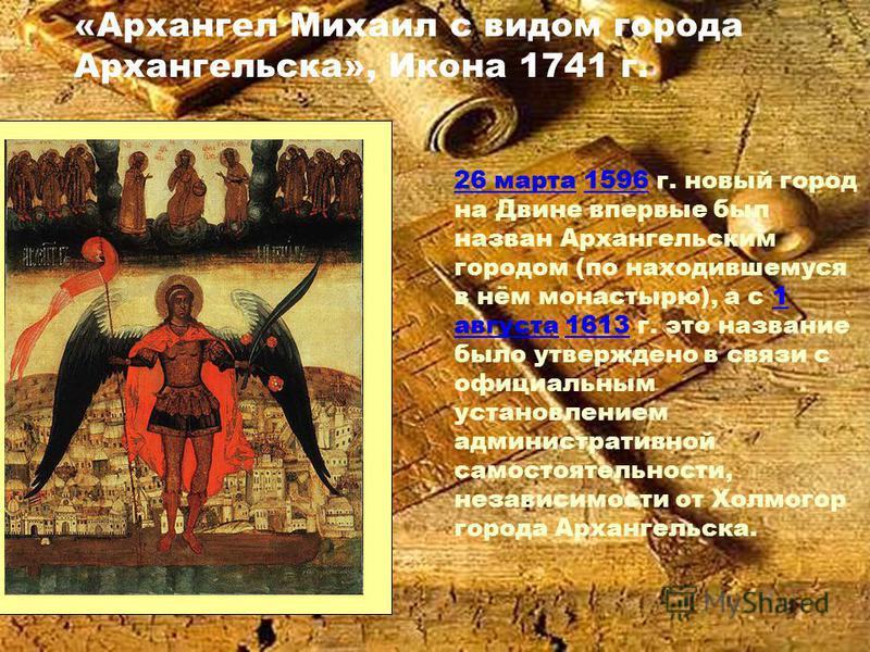 «Архангел Михаил с видом города Архангельска», Икона 1741 г. 26 марта 26 марта 1596 г. новый город на Двине впервые был назван Архангельским городом (по находившемуся в нём монастырю), а с 1 августа 1613 г. это название было утверждено в связи с офиц