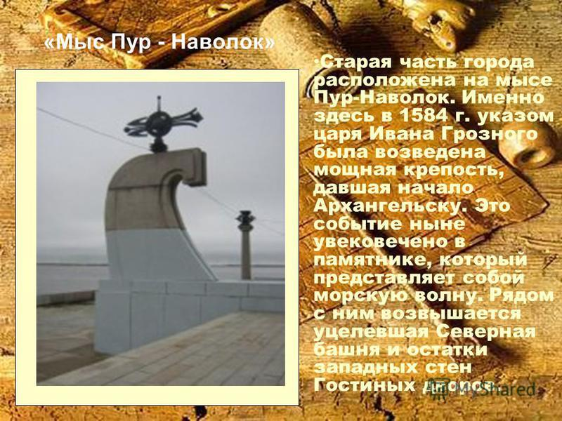 «Мыс Пур - Наволок» Старая часть города расположена на мысе Пур-Наволок. Именно здесь в 1584 г. указом царя Ивана Грозного была возведена мощная крепость, давшая начало Архангельску. Это событие ныне увековечено в памятнике, который представляет собо