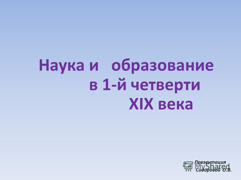 Наука и образование в 1-й четверти XIX века Презентация Сидоровой О.В.