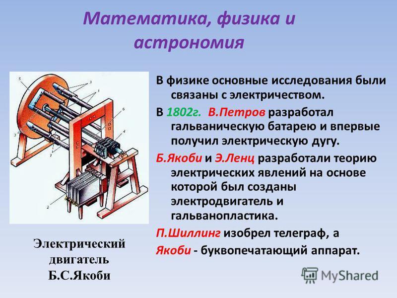 Математика, физика и астрономия В физике основные исследования были связаны с электричеством. В 1802 г. В.Петров разработал гальваническую батарею и впервые получил электрическую дугу. Б.Якоби и Э.Ленц разработали теорию электрических явлений на осно