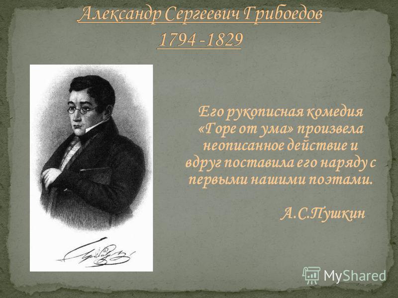 Его рукописная комедия «Горе от ума» произвела неописанное действие и вдруг поставила его наряду с первыми нашими поэтами. А.С.Пушкин