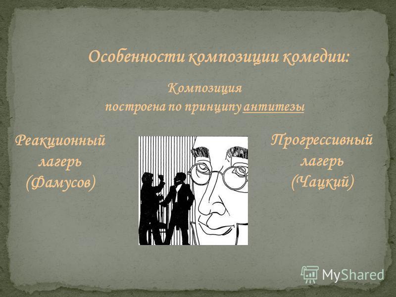 Особенности композиции комедии: Композиция построена по принципу антитезы Реакционный лагерь (Фамусов) Прогрессивный лагерь (Чацкий)