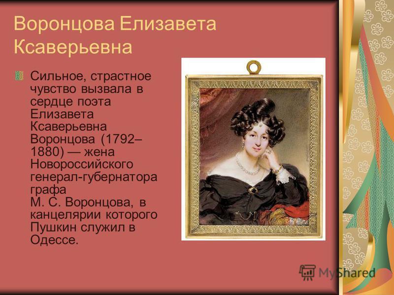 Воронцова Елизавета Ксаверьевна Сильное, страстное чувство вызвала в сердце поэта Елизавета Ксаверьевна Воронцова (1792– 1880) жена Новороссийского генерал-губернатора графа М. С. Воронцова, в канцелярии которого Пушкин служил в Одессе.
