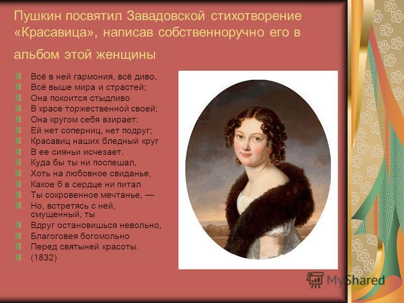 Пушкин посвятил Завадовской стихотворение «Красавица», написав собственноручно его в альбом этой женщины Всё в ней гармония, всё диво, Всё выше мира и страстей; Она покоится стыдливо В красе торжественной своей; Она кругом себя взирает: Ей нет соперн