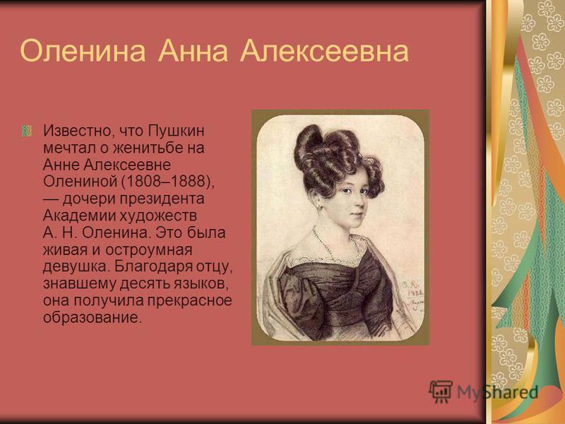 Оленина Анна Алексеевна Известно, что Пушкин мечтал о женитьбе на Анне Алексеевне Олениной (1808–1888), дочери президента Академии художеств А. Н. Оленина. Это была живая и остроумная девушка. Благодаря отцу, знавшему десять языков, она получила прек