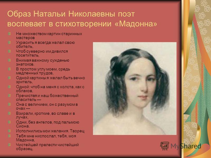 Образ Натальи Николаевны поэт воспевает в стихотворении «Мадонна» Не множеством картин старинных мастеров Украсить я всегда желал свою обитель, Чтоб суеверно им дивился посетитель, Внимая важному сужденью знатоков. В простом углу моем, средь медленны