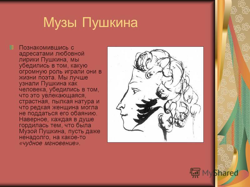 Музы Пушкина Познакомившись с адресатами любовной лирики Пушкина, мы убедились в том, какую огромную роль играли они в жизни поэта. Мы лучше узнали Пушкина как человека, убедились в том, что это увлекающаяся, страстная, пылкая натура и что редкая жен
