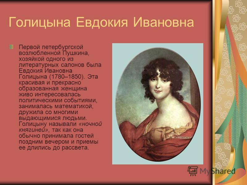 Голицына Евдокия Ивановна Первой петербургской возлюбленной Пушкина, хозяйкой одного из литературных салонов была Евдокия Ивановна Голицына (1780–1850). Эта красивая и прекрасно образованная женщина живо интересовалась политическими событиями, занима