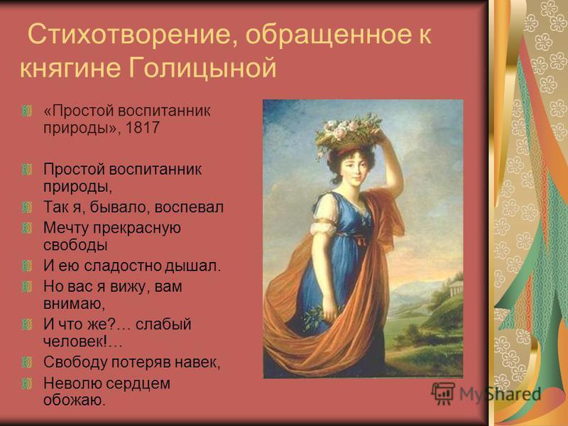 Стихотворение, обращенное к княгине Голицыной «Простой воспитанник природы», 1817 Простой воспитанник природы, Так я, бывало, воспевал Мечту прекрасную свободы И ею сладостно дышал. Но вас я вижу, вам внимаю, И что же?… слабый человек!… Свободу потер