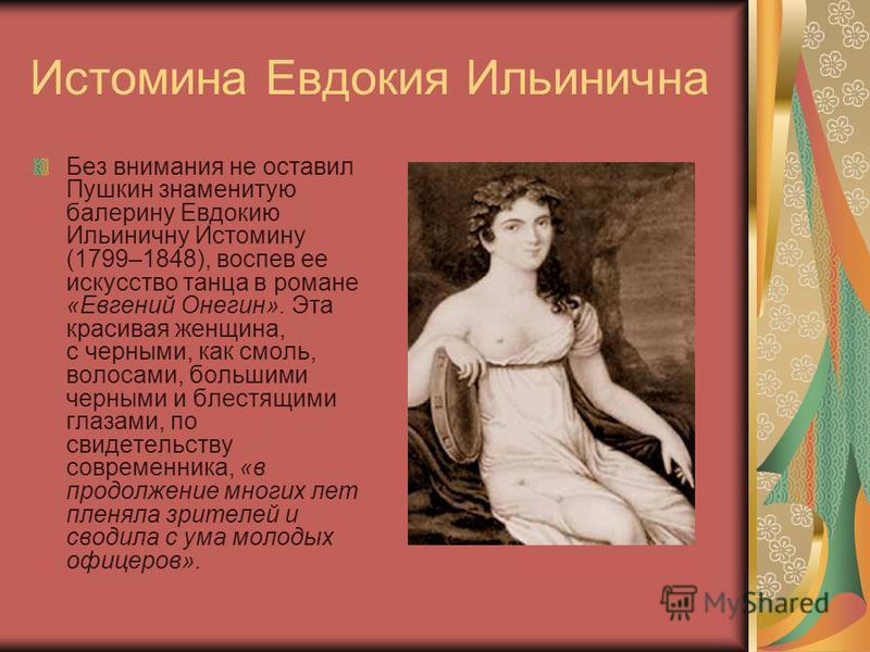 Истомина Евдокия Ильинична Без внимания не оставил Пушкин знаменитую балерину Евдокию Ильиничну Истомину (1799–1848), воспев ее искусство танца в романе «Евгений Онегин». Эта красивая женщина, с черными, как смоль, волосами, большими черными и блестя