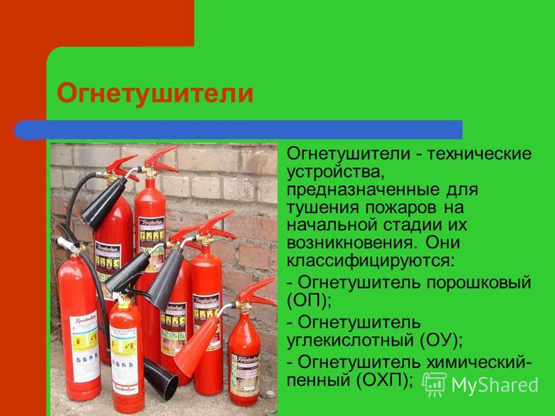 Огнетушители Огнетушители - технические устройства, предназначенные для тушения пожаров на начальной стадии их возникновения. Они классифицируются: - Огнетушитель порошковый (ОП); - Огнетушитель углекислотный (ОУ); - Огнетушитель химический- пенный (