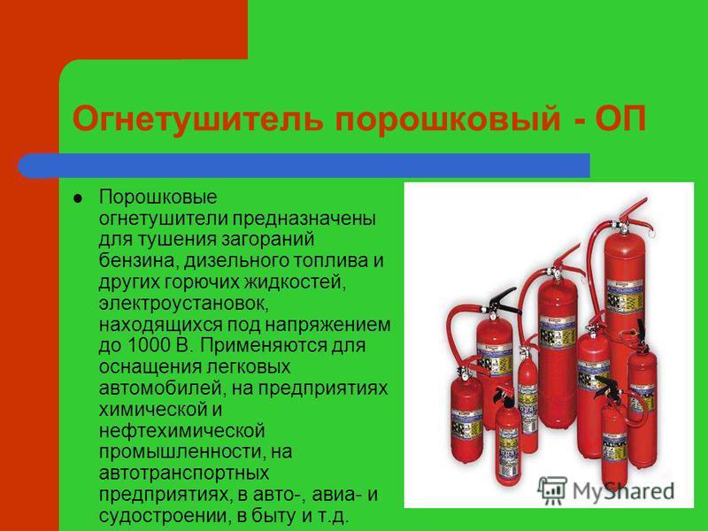 Огнетушитель порошковый - ОП Порошковые огнетушители предназначены для тушения загораний бензина, дизельного топлива и других горючих жидкостей, электроустановок, находящихся под напряжением до 1000 В. Применяются для оснащения легковых автомобилей,