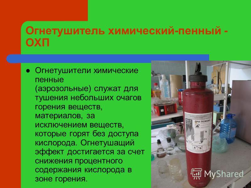 Огнетушитель химический-пенный - ОХП Огнетушители химические пенные (аэрозольные) служат для тушения небольших очагов горения веществ, материалов, за исключением веществ, которые горят без доступа кислорода. Огнетушащий эффект достигается за счет сни