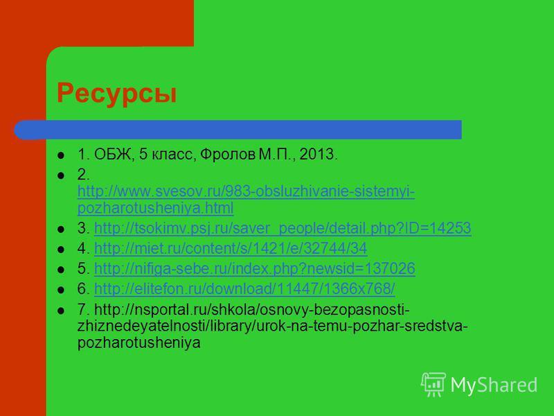Ресурсы 1. ОБЖ, 5 класс, Фролов М.П., 2013. 2. http://www.svesov.ru/983-obsluzhivanie-sistemyi- pozharotusheniya.html http://www.svesov.ru/983-obsluzhivanie-sistemyi- pozharotusheniya.html 3. http://tsokimv.psj.ru/saver_people/detail.php?ID=14253http