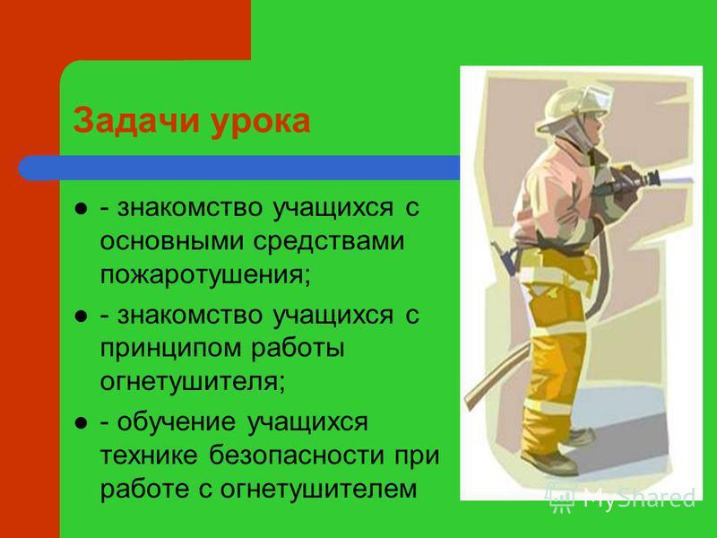 Задачи урока - знакомство учащихся с основными средствами пожаротушения; - знакомство учащихся с принципом работы огнетушителя; - обучение учащихся технике безопасности при работе с огнетушителем