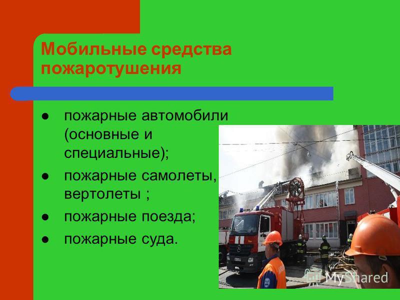 Мобильные средства пожаротушения пожарные автомобили (основные и специальные); пожарные самолеты, вертолеты ; пожарные поезда; пожарные суда.