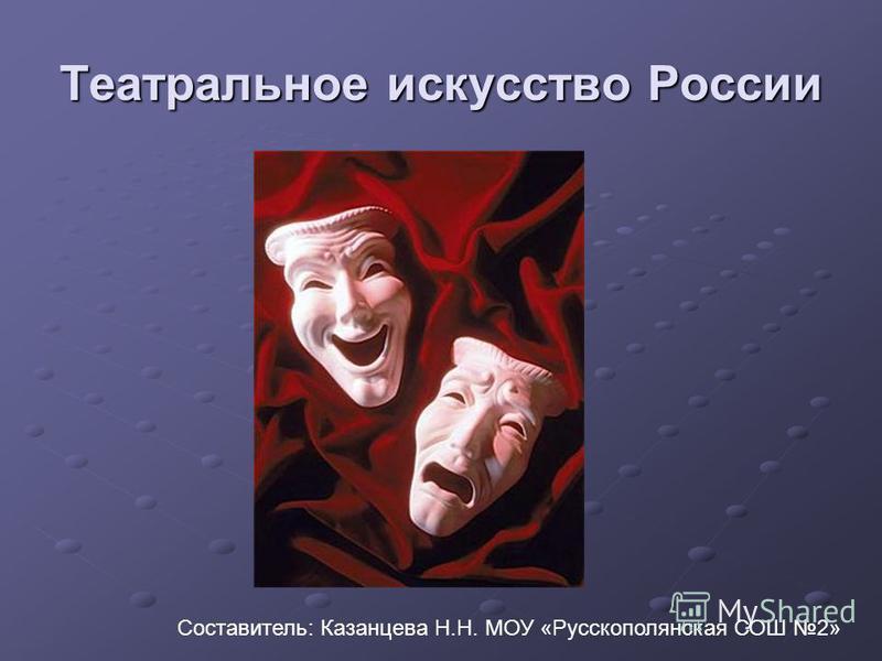 Театральное искусство России Составитель: Казанцева Н.Н. МОУ «Русскополянская СОШ 2»