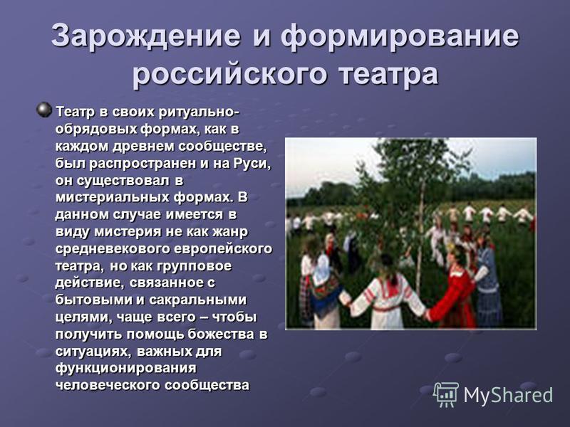 Зарождение и формирование российского театра Театр в своих ритуально- обрядовых формах, как в каждом древнем сообществе, был распространен и на Руси, он существовал в мистериальных формах. В данном случае имеется в виду мистерия не как жанр средневек