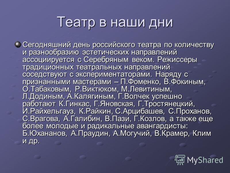Театр в наши дни Сегодняшний день российского театра по количеству и разнообразию эстетических направлений ассоциируется с Серебряным веком. Режиссеры традиционных театральных направлений соседствуют с экспериментаторами. Наряду с признанными мастера