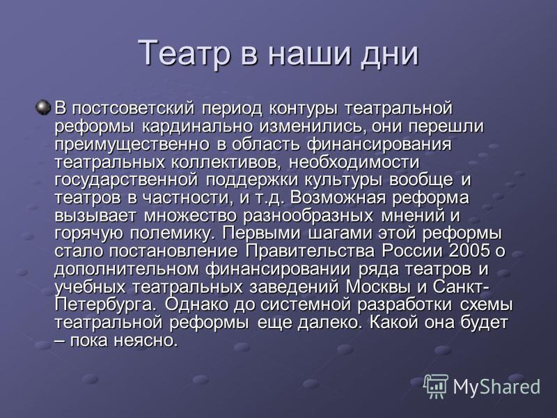 Театр в наши дни В постсоветский период контуры театральной реформы кардинально изменились, они перешли преимущественно в область финансирования театральных коллективов, необходимости государственной поддержки культуры вообще и театров в частности, и