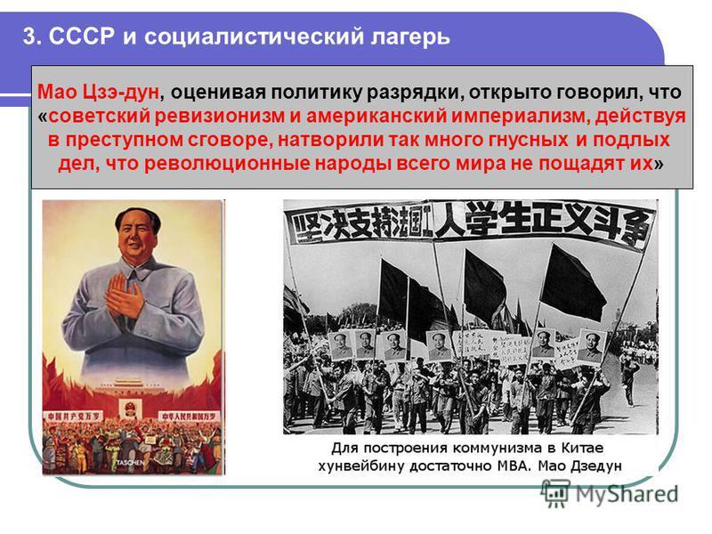3. СССР и социалистический лагерь Мао Цзэ-дун, оценивая политику разрядки, открыто говорил, что «советский ревизионизм и американский империализм, действуя в преступном сговоре, натворили так много гнусных и подлых дел, что революционные народы всего