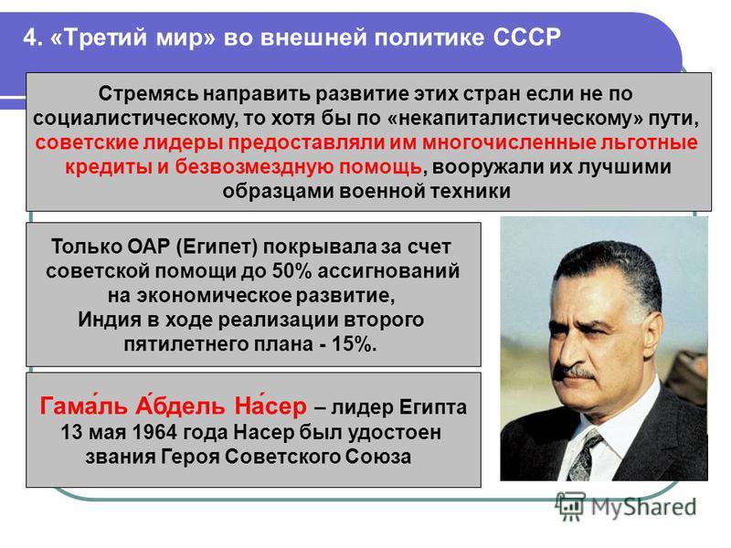 4. «Третий мир» во внешней политике СССР Стремясь направить развитие этих стран если не по социалистическому, то хотя бы по «некапиталистическому» пути, советские лидеры предоставляли им многочисленные льготные кредиты и безвозмездную помощь, вооружа