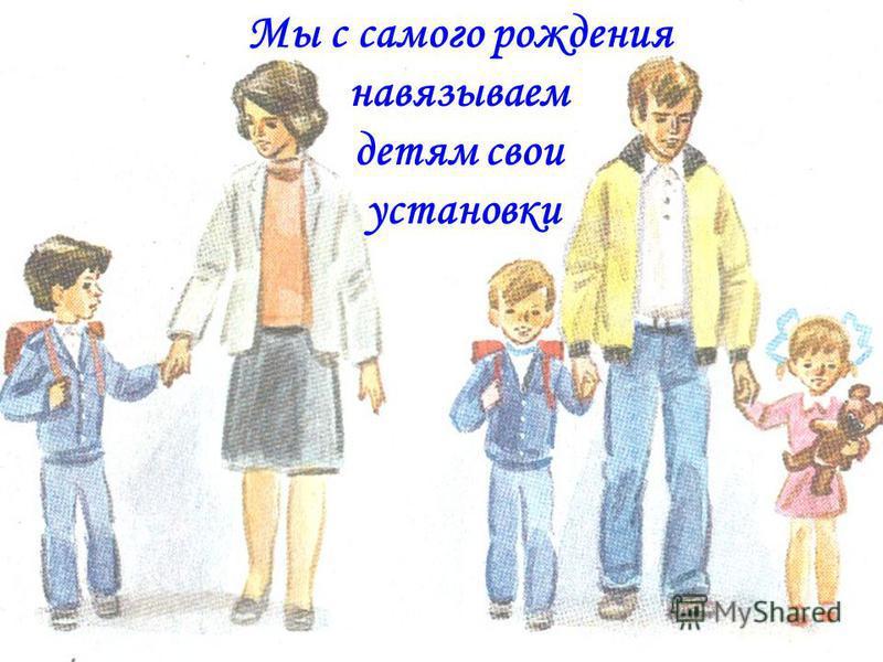 Мы с самого рождения навязываем детям свои установки