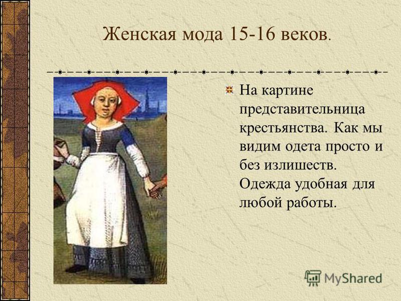 Женская мода 15-16 веков. На картине представительница крестьянства. Как мы видим одета просто и без излишеств. Одежда удобная для любой работы.