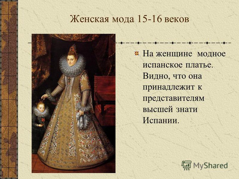 Женская мода 15-16 веков На женщине модное испанское платье. Видно, что она принадлежит к представителям высшей знати Испании.