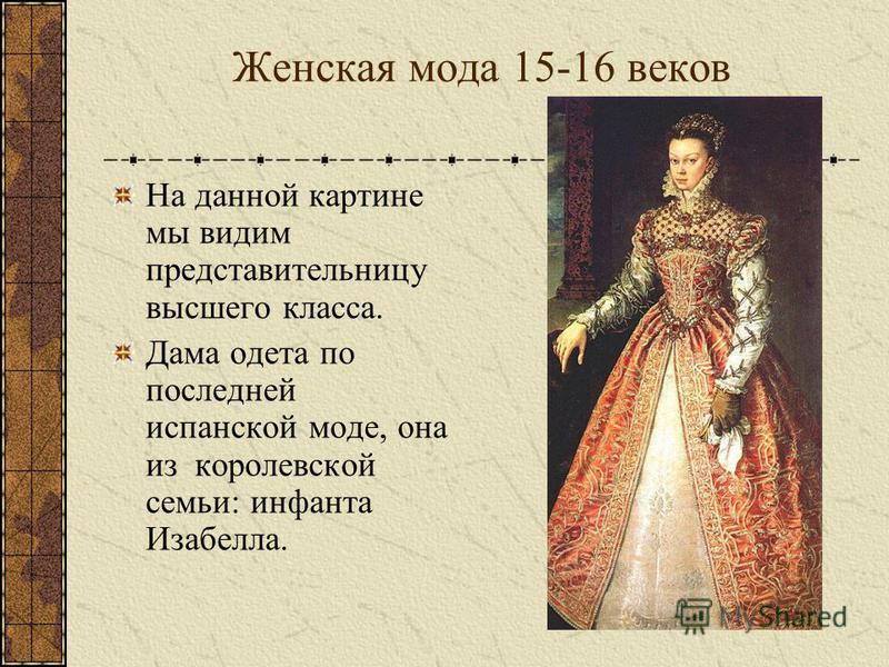 Женская мода 15-16 веков На данной картине мы видим представительницу высшего класса. Дама одета по последней испанской моде, она из королевской семьи: инфанта Изабелла.