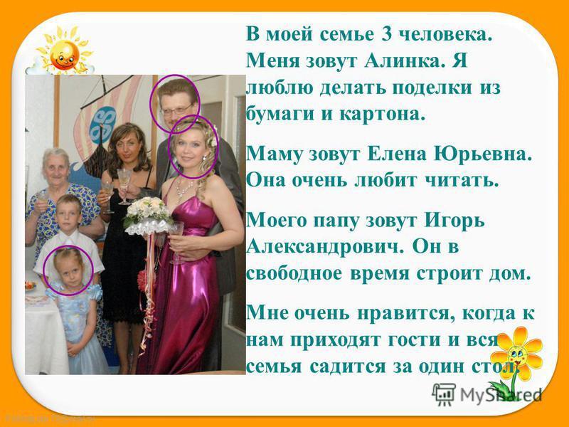FokinaLida.75@mail.ru В моей семье 3 человека. Меня зовут Алинка. Я люблю делать поделки из бумаги и картона. Маму зовут Елена Юрьевна. Она очень любит читать. Моего папу зовут Игорь Александрович. Он в свободное время строит дом. Мне очень нравится,