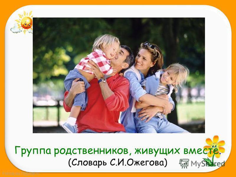 FokinaLida.75@mail.ru Группа родственников, живущих вместе. (Словарь С.И.Ожегова)