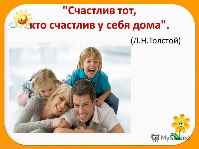Счастлив тот, кто счастлив у себя дома. (Л.Н.Толстой)