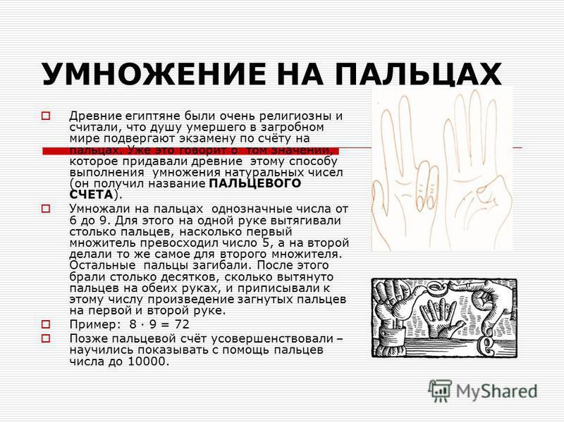 УМНОЖЕНИЕ НА ПАЛЬЦАХ Древние египтяне были очень религиозны и считали, что душу умершего в загробном мире подвергают экзамену по счёту на пальцах. Уже это говорит о том значении, которое придавали древние этому способу выполнения умножения натуральны