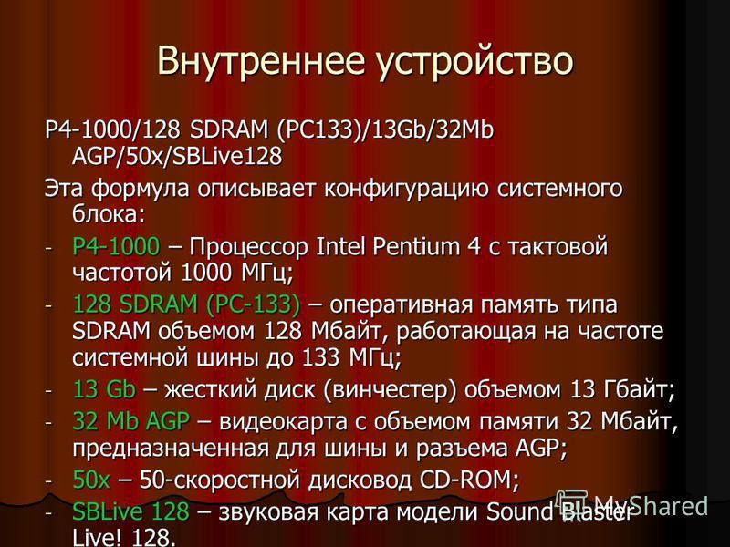Внутреннее устройство P4-1000/128 SDRAM (PC133)/13Gb/32Mb AGP/50x/SBLive128 Эта формула описывает конфигурацию системного блока: -Р-Р-Р-Р4-1000 – Процессор Intel Pentium 4 с тактовой частотой 1000 МГц; -1-1-1-128 SDRAM (PC-133) – оперативная память т