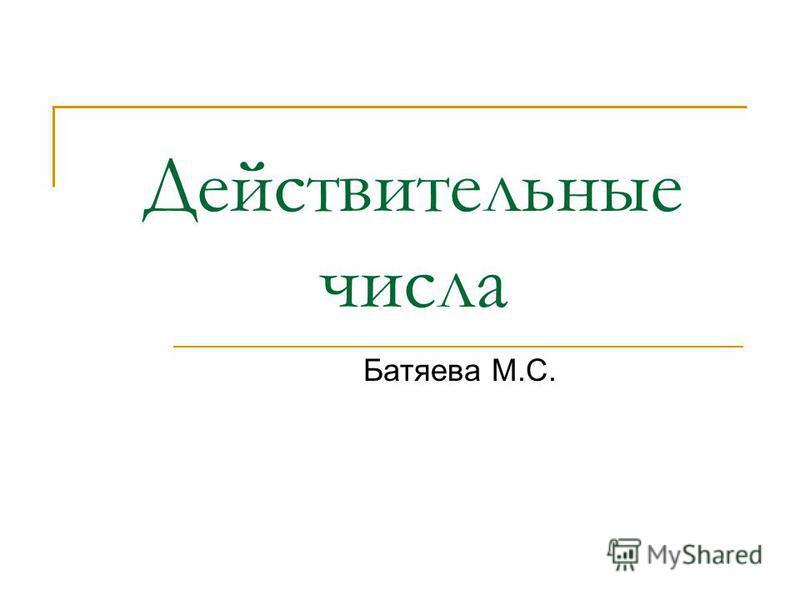 Действительные числа Батяева М.С.