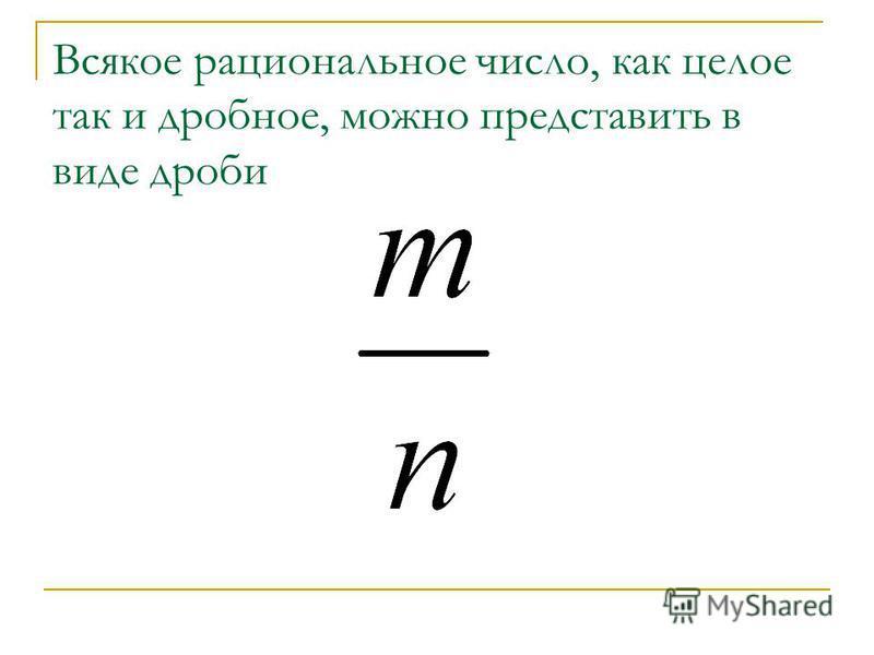 Всякое рациональное число, как целое так и дробное, можно представить в виде дроби