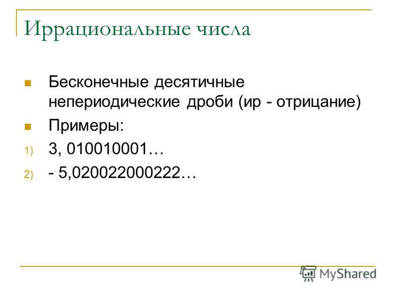Иррациональные числа Бесконечные десятичные непериодические дроби (ир - отрицание) Примеры: 1) 3, 010010001… 2) - 5,020022000222…