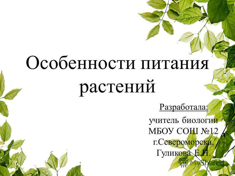 Особенности питания растений Разработала: учитель биологии МБОУ СОШ 12 г.Североморска, Гуликова Е.Н.