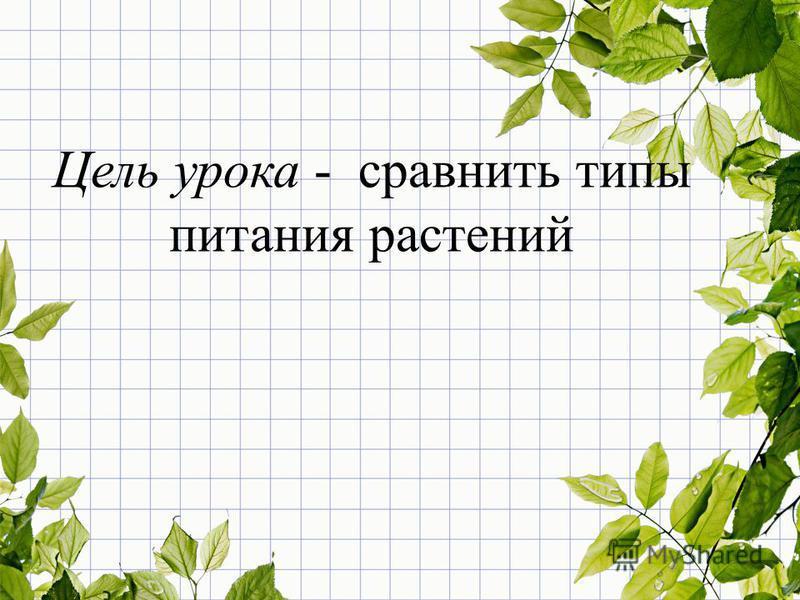 Цель урока - сравнить типы питания растений