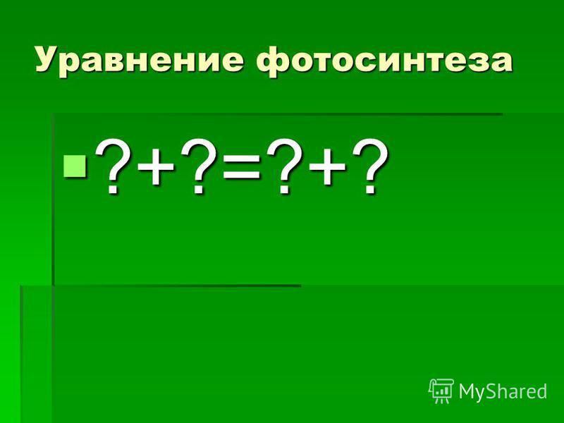 Уравнение фотосинтеза ?+?=?+? ?+?=?+?