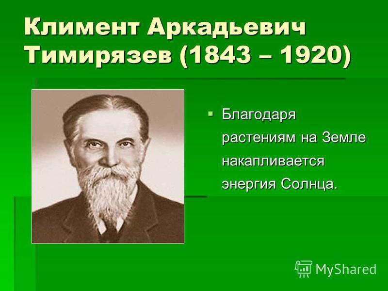 Климент Аркадьевич Тимирязев (1843 – 1920) Благодаря растениям на Земле накапливается энергия Солнца. Благодаря растениям на Земле накапливается энергия Солнца.