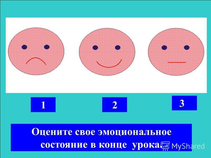 2 3 1 Оцените свое эмоциональное состояние в конце урока.