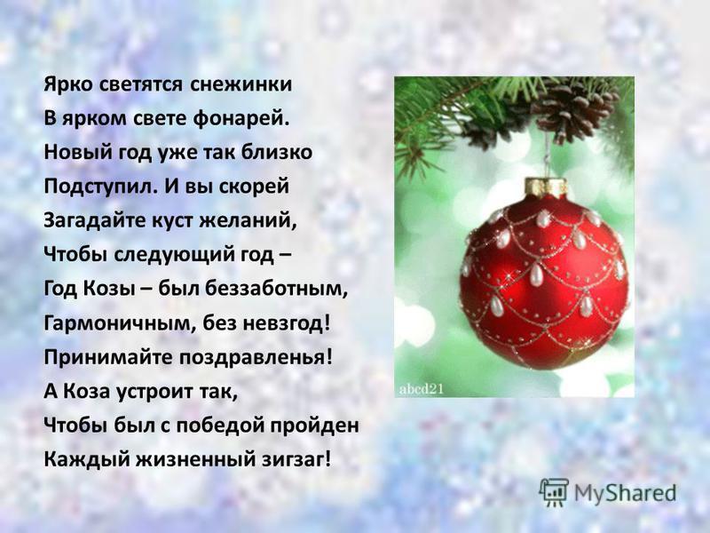 Ярко светятся снежинки В ярком свете фонарей. Новый год уже так близко Подступил. И вы скорей Загадайте куст желаний, Чтобы следующий год – Год Козы – был беззаботным, Гармоничным, без невзгод! Принимайте поздравленья! А Коза устроит так, Чтобы был с