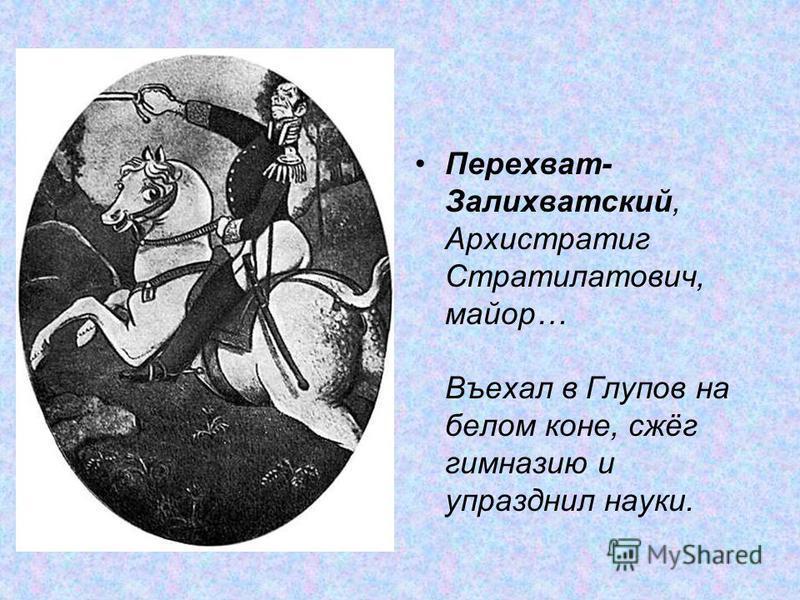 Перехват- Залихватский, Архистратиг Стрателатович, майор… Въехал в Глупов на белом коне, сжёг гимназию и упразднил науки.