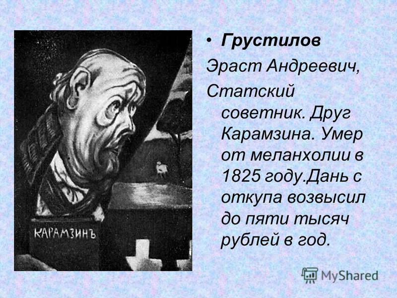 Грустелов Эраст Андреевич, Статский советник. Друг Карамзина. Умер от меланхолии в 1825 году.Дань с откупа возвысил до пяти тысяч рублей в год.