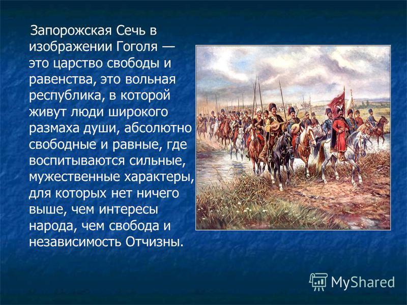 Запорожская Сечь в изображении Гоголя это царство свободы и равенства, это вольная республика, в которой живут люди широкого размаха души, абсолютно свободные и равные, где воспитываются сильные, мужественные характеры, для которых нет ничего выше, ч