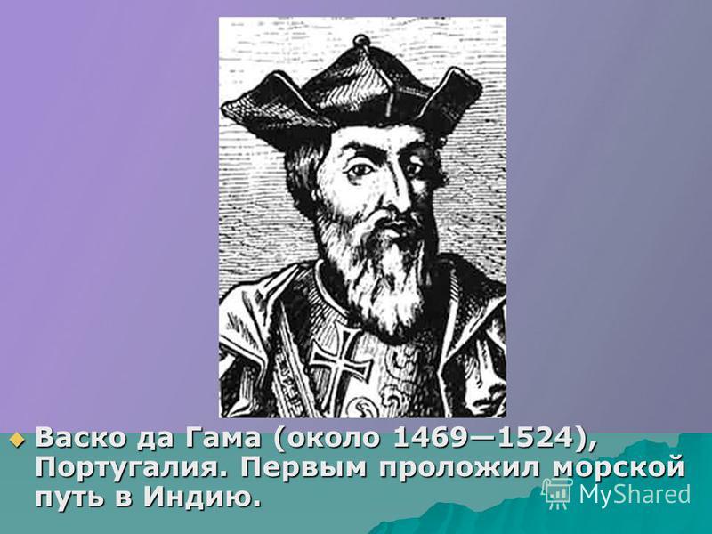 Васко да Гама (около 14691524), Португалия. Первым проложил морской путь в Индию. Васко да Гама (около 14691524), Португалия. Первым проложил морской путь в Индию.